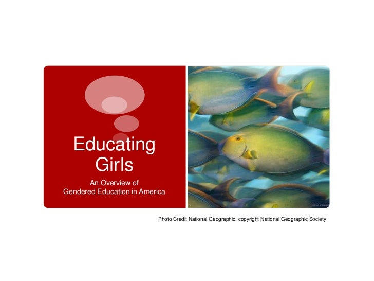Educating    Girls       An Overview ofGendered Education in America                          Photo Credit National Geogra...