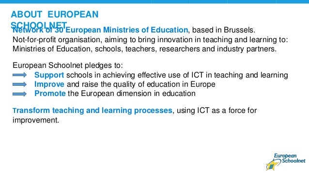ABOUT EUROPEAN SCHOOLNETNetwork of 30 European Ministries of Education, based in Brussels. Not-for-profit organisation, ai...
