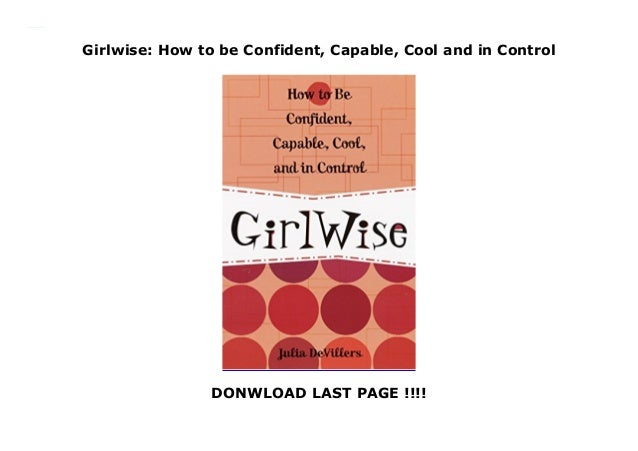 Girlwise: How to be Confident, Capable, Cool and in Control DONWLOAD LAST PAGE !!!! Girlwise: How to be Confident, Capable...