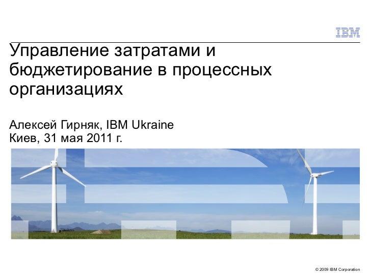 Управление затратами и бюджетирование в процессных организациях Алексей Гирняк,  IBM Ukraine Киев, 31 мая 2011 г.