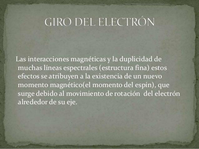 Las interacciones magnéticas y la duplicidad de muchas líneas espectrales (estructura fina) estos efectos se atribuyen a l...
