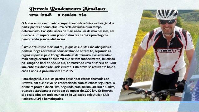 Brevets Randonneurs Mondiaux uma tradição centenária O Audax é um evento não competitivo onde a única motivação dos partic...