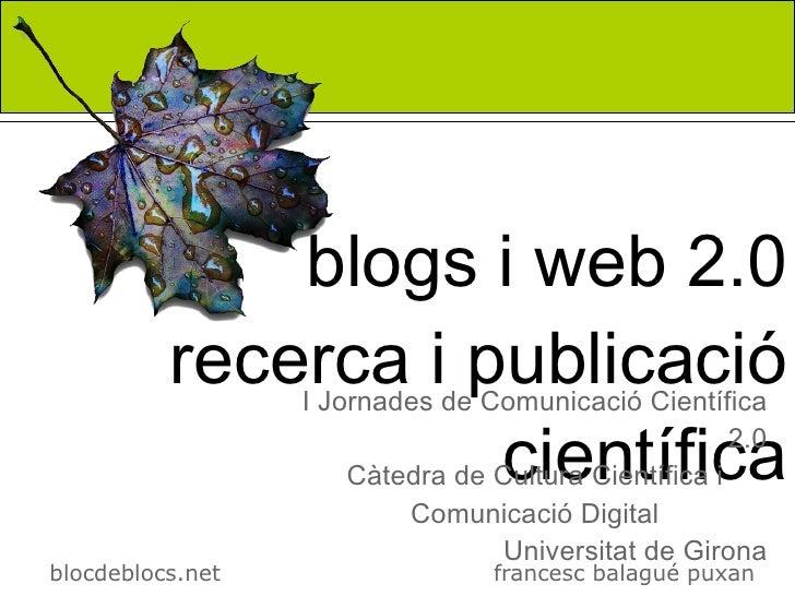 blogs i web 2.0           recerca i publicació                   I Jornades de Comunicació Científica                     ...