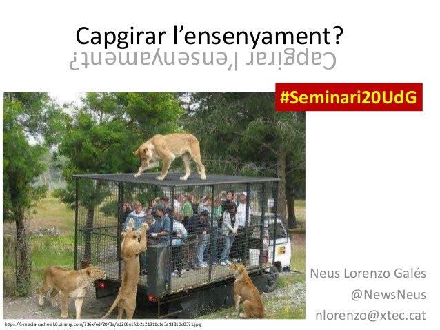 Capgirar l'ensenyament? Neus Lorenzo Galés @NewsNeus nlorenzo@xtec.cathttps://s-media-cache-ak0.pinimg.com/736x/ed/20/8e/e...