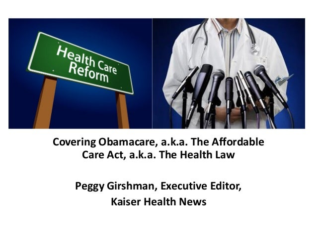 Covering Obamacare, a.k.a. The Affordable Care Act, a.k.a. The Health Law Peggy Girshman, Executive Editor, Kaiser Health ...