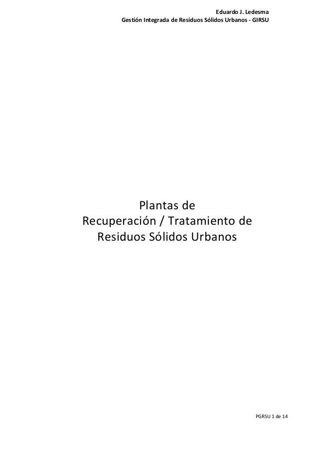 Eduardo J. Ledesma Gestión Integrada de Residuos Sólidos Urbanos - GIRSU PGRSU 1 de 14 Plantas de Recuperación / Tratamien...