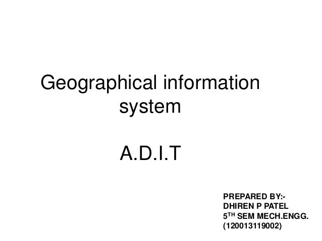 Geographical information system A.D.I.T PREPARED BY:DHIREN P PATEL 5TH SEM MECH.ENGG. (120013119002)