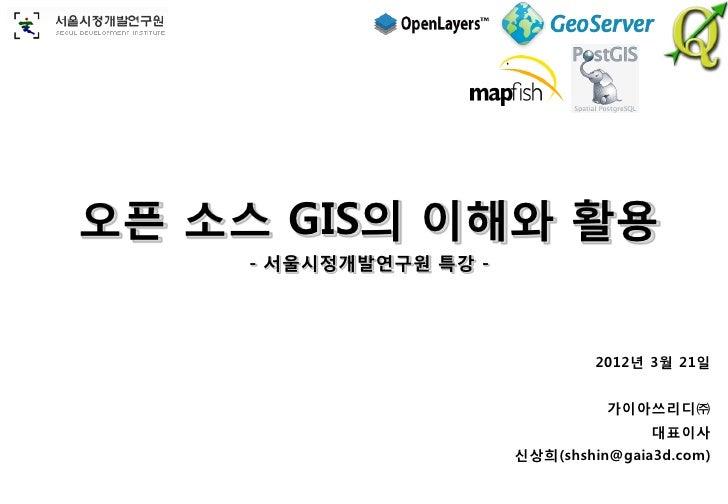 오픈 소스 GIS의 이해와 활용    - 서울시정개발연구원 특강 -                                2012년 3월 21일                                 가이아쓰리디㈜ ...