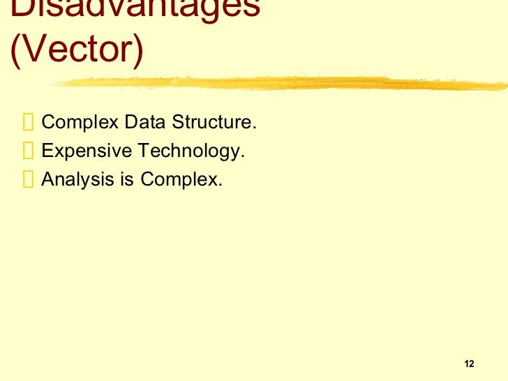 Disadvantages(Vector) Complex Data Structure. Expensive Technology. Analysis is Complex.                           12