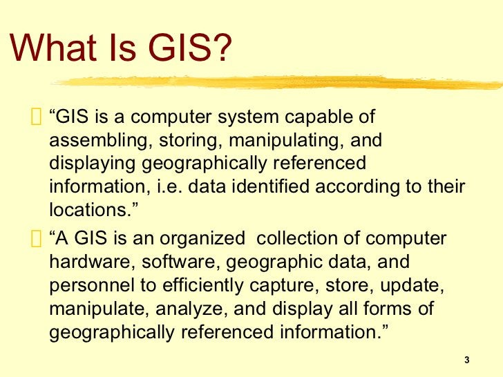 """What Is GIS?  """"GIS is a computer system capable of  assembling, storing, manipulating, and  displaying geographically refe..."""