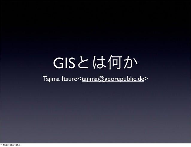 GISとは何か Tajima Itsuro<tajima@georepublic.de> 13年8月5日月曜日
