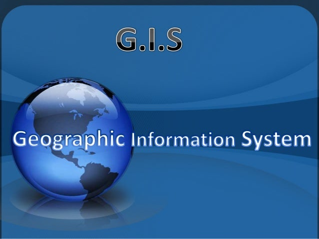 • A geographic information system (GIS) is a system designed to capture, store, manipulate, analyze, manage, and present a...