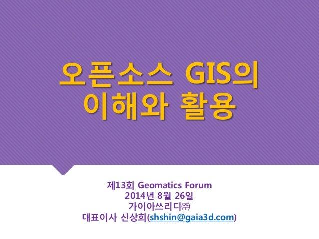 오픈소스 GIS의  이해와 활용  제13회 Geomatics Forum  2014년 8월 26일  가이아쓰리디㈜  대표이사 신상희(shshin@gaia3d.com)