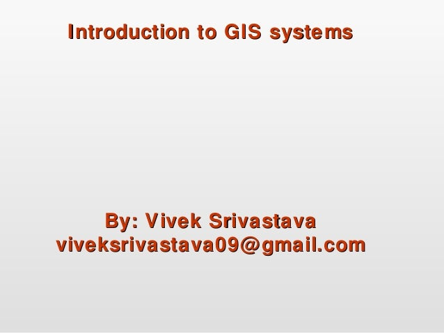 Introduction to GIS systemsIntroduction to GIS systems By: Vivek SrivastavaBy: Vivek Srivastava viveksrivastava09@gmail.co...