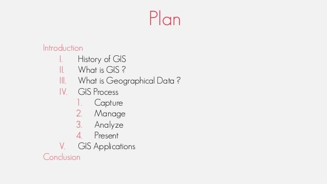 Plan Introduction I. History of GIS II. What is GIS ? III. What is Geographical Data ? IV. GIS Process 1. Capture 2. Manag...