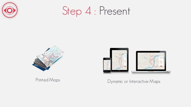 Step 4 : Present Printed Maps Dynamic or Interactive Maps