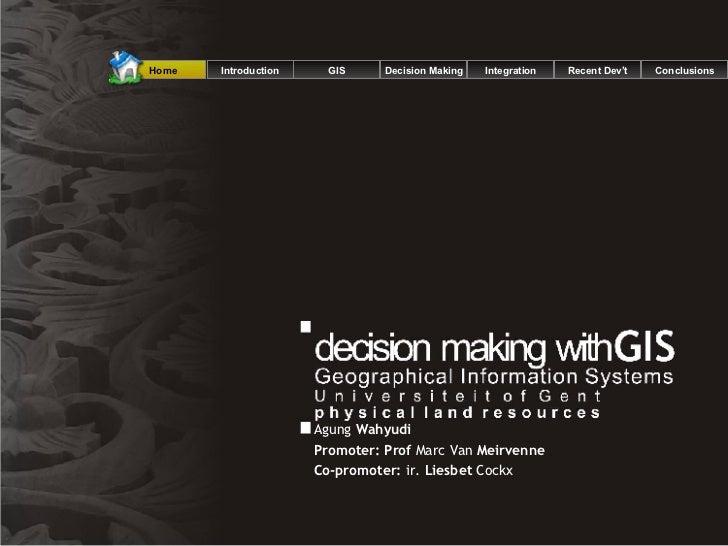 Agung  Wahyudi Promoter: Prof  Marc Van  Meirvenne Co-promoter:  ir.  Liesbet  Cockx  Introduction GIS Decision Making Int...