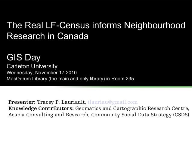 The Real LF-Census informs Neighbourhood Research in Canada GIS Day Carleton University Wednesday, November 17 2010 MacOdr...