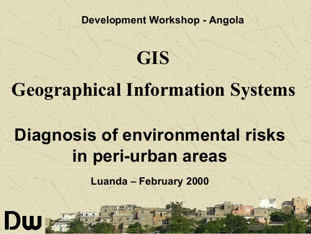 Development Workshop - Angola  GIS Geographical Information Systems Diagnosis of environmental risks in peri-urban areas L...