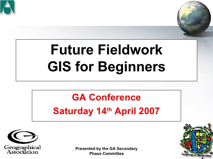 Future Fieldwork GIS for Beginners GA Conference Saturday 14 th  April 2007