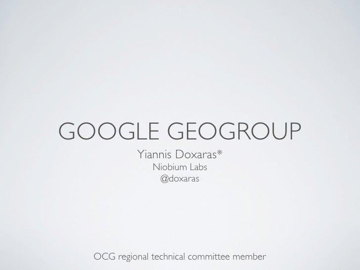 GOOGLE GEOGROUP           Yiannis Doxaras*               Niobium Labs                @doxaras  OCG regional technical comm...