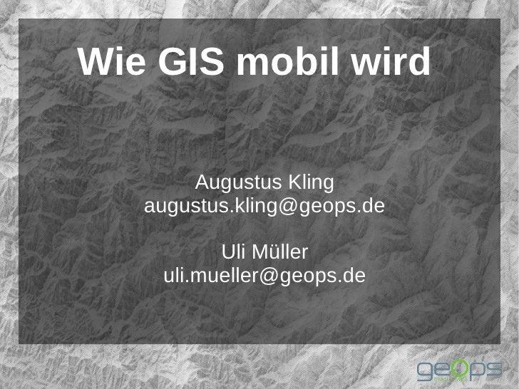 Wie GIS mobil wird       Augustus Kling   augustus.kling@geops.de          Uli Müller    uli.mueller@geops.de
