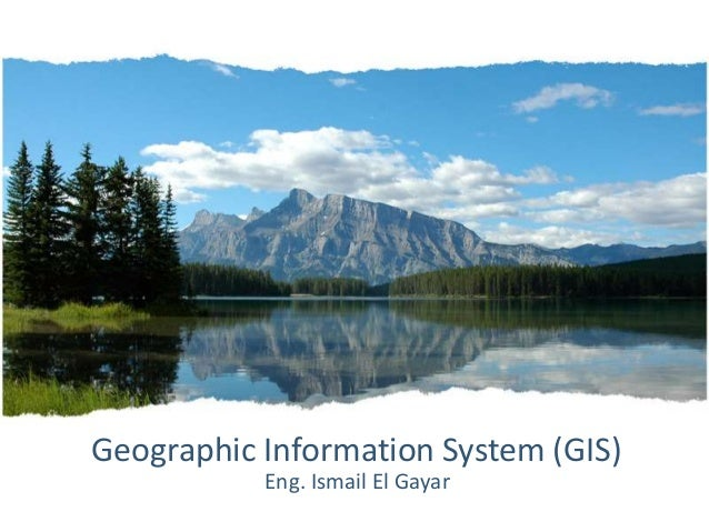 Geographic Information System (GIS)           Eng. Ismail El Gayar