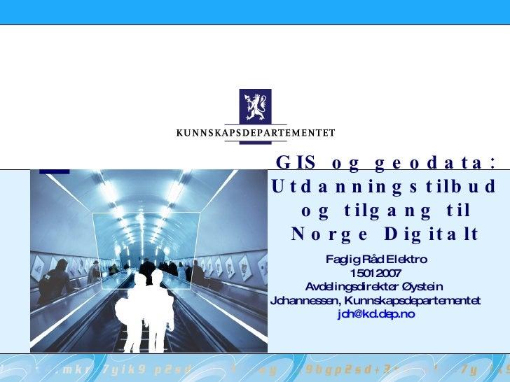 GIS og geodata: Utdanningstilbud og tilgang til Norge Digitalt Faglig Råd Elektro 15012007 Avdelingsdirektør Øystein  Joha...