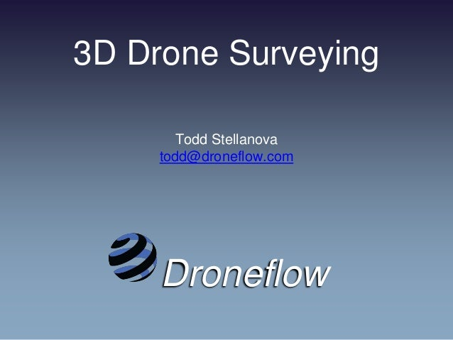 3D Drone Surveying Todd Stellanova todd@droneflow.com Droneflow