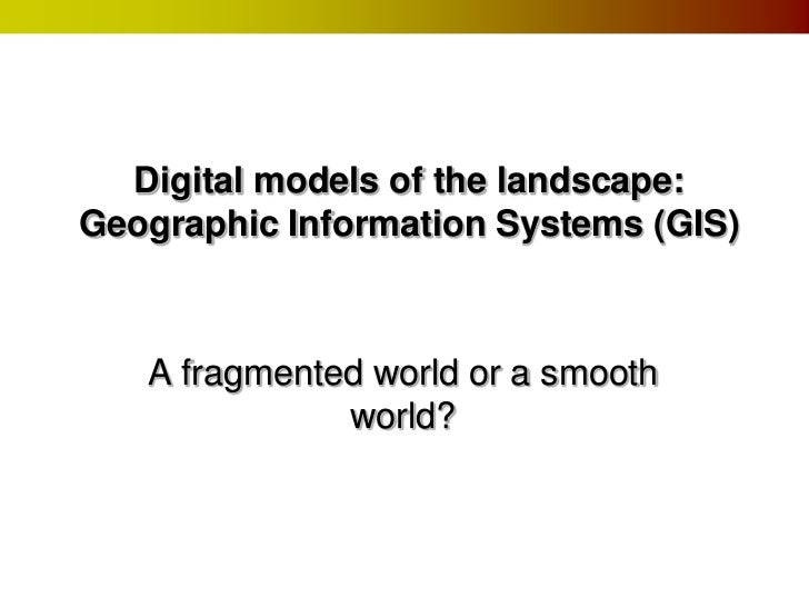 Digital models of the landscape:Geographic Information Systems (GIS)   A fragmented world or a smooth              world?