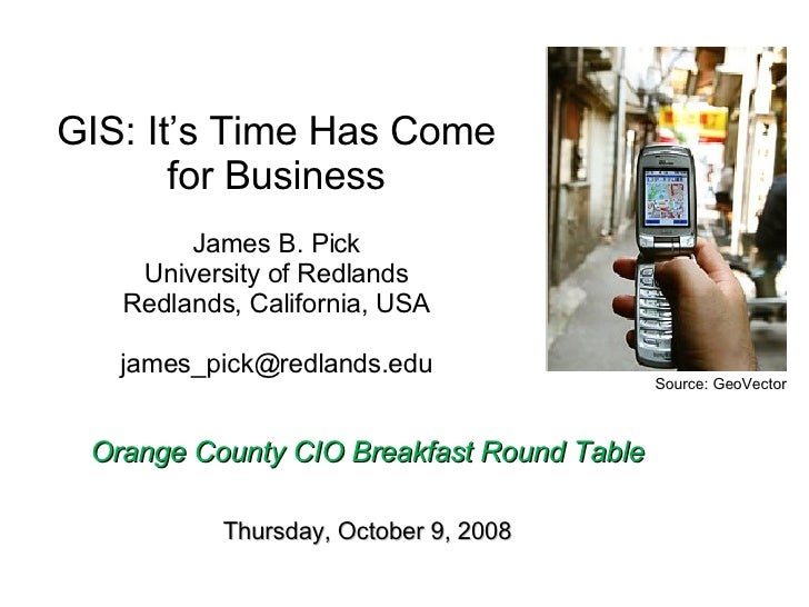 GIS: It's Time Has Come for Business James B. Pick University of Redlands Redlands, California, USA [email_address]   Oran...