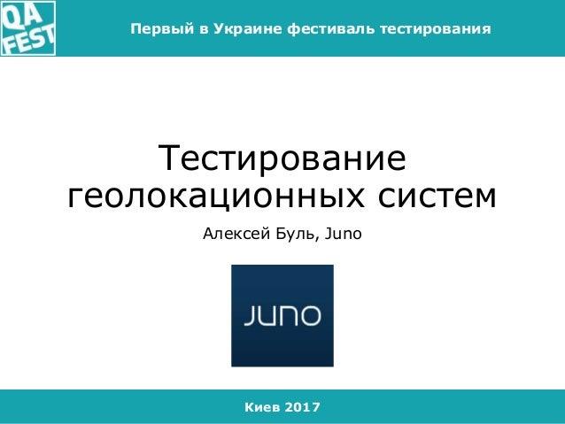 Киев 2017 Первый в Украине фестиваль тестирования Тестирование геолокационных систем Алексей Буль, Juno