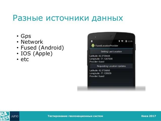 Киев 2017 Разные источники данных • Gps • Network • Fused (Android) • IOS (Apple) • etc Тестирование геолокационных систем