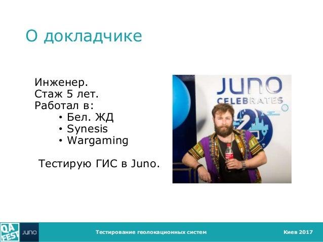 Киев 2017 О докладчике Инженер. Стаж 5 лет. Работал в: • Бел. ЖД • Synesis • Wargaming Тестирую ГИС в Juno. Тестирование г...