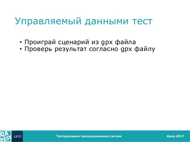 Киев 2017 Управляемый данными тест • Проиграй сценарий из gpx файла • Проверь результат согласно gpx файлу Тестирование ге...