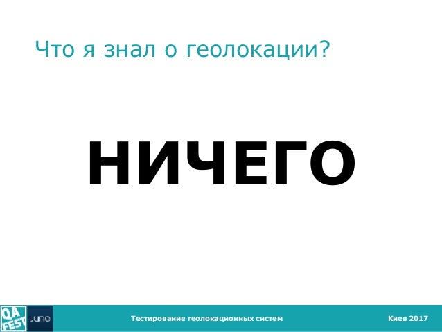 Киев 2017 Что я знал о геолокации? НИЧЕГО Тестирование геолокационных систем