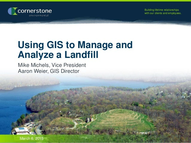 Building lifetime relationships with our clients and employees. Using GIS to Manage and Analyze a Landfill Mike Michels, V...