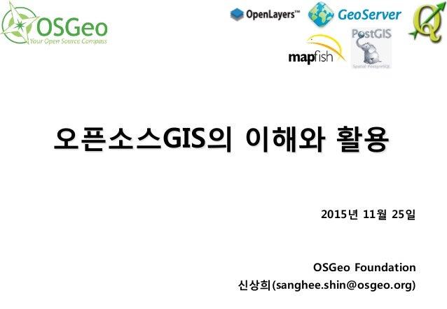 2015년 11월 25일   OSGeo Foundation 신상희(sanghee.shin@osgeo.org) 오픈소스GIS의 이해와 활용