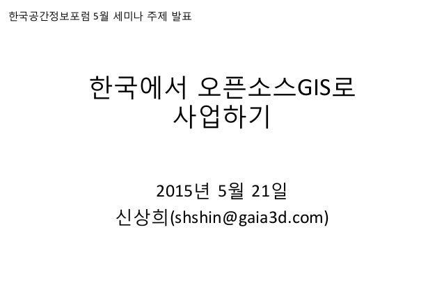 한국에서 오픈소스GIS로    사업하기    2015년 5월 21일   신상희(shshin@gaia3d.com)   한국공간정보포럼 5월 세미나 주제 발표