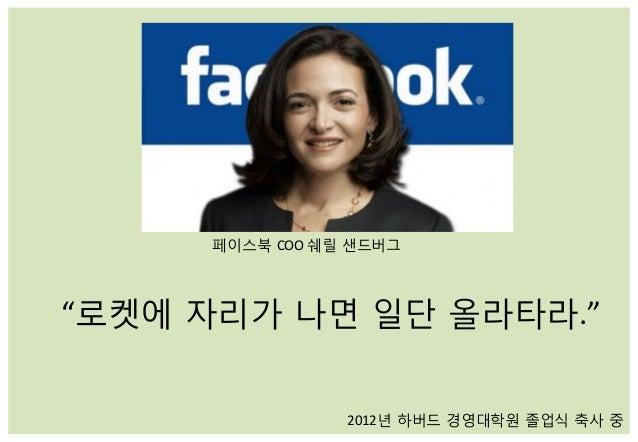 """페이스북 COO  쉐릴 샌드버그   """"로켓에 자리가 나면 일단 올라타라.""""   2012년 하버드 경영대학원 졸업식 축사 중"""
