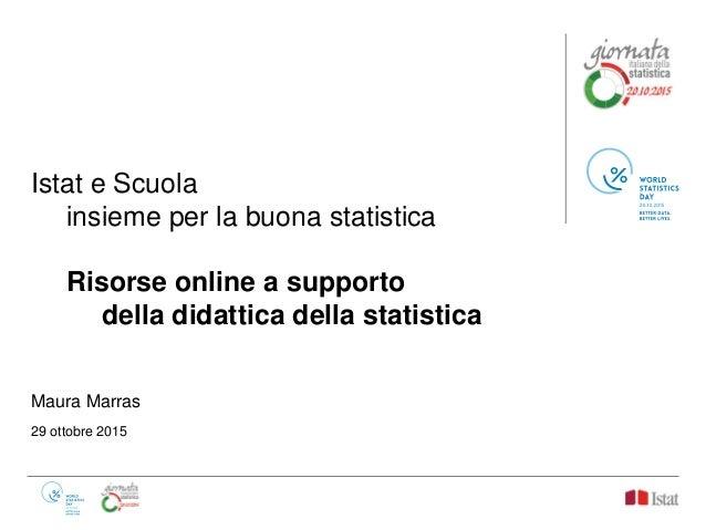 Istat e Scuola insieme per la buona statistica Risorse online a supporto della didattica della statistica Maura Marras 29 ...