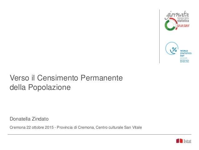 Verso il Censimento Permanente della Popolazione Donatella Zindato Cremona 22 ottobre 2015 - Provincia di Cremona, Centro ...