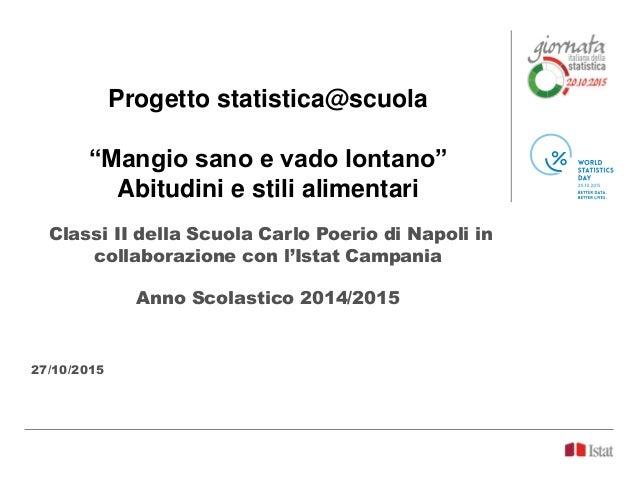 """Progetto statistica@scuola """"Mangio sano e vado lontano"""" Abitudini e stili alimentari Classi II della Scuola Carlo Poerio d..."""
