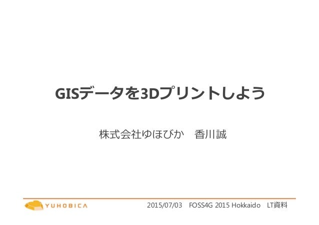 GISデータを3Dプリントしよう 株式会社ゆほびか 香川誠 2015/07/03 FOSS4G 2015 Hokkaido LT資料