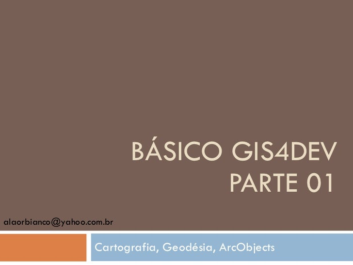 BÁSICO GIS4DEV PARTE 01 Cartografia, Geodésia, ArcObjects [email_address]