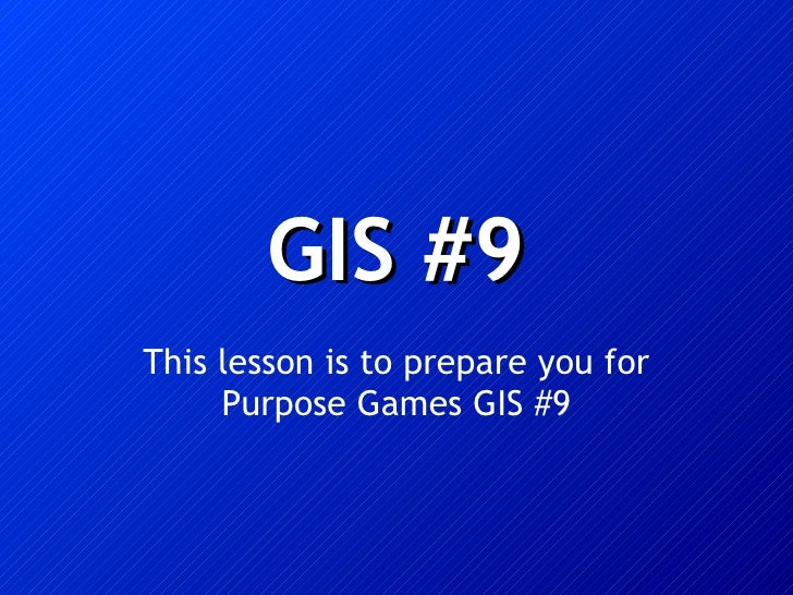 GIS #9 This lesson is to prepare you for Purpose Games GIS #9