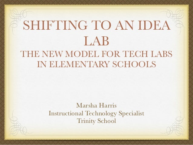 SHIFTING TO AN IDEA        LABTHE NEW MODEL FOR TECH LABS   IN ELEMENTARY SCHOOLS               Marsha Harris     Instruct...