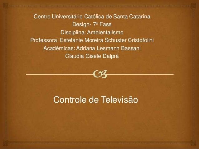 Centro Universitário Católica de Santa Catarina Design- 7ª Fase Disciplina: Ambientalismo Professora: Estefanie Moreira Sc...