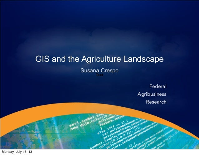 GIS and the Agriculture Landscape Susana Crespo Text Federal Agribusiness Research Monday, July 15, 13