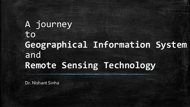 A journey to Geographical Information System and Remote Sensing Technology Dr. Nishant Sinha
